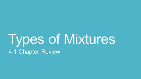 Types of Mixtures 4.1 Chapter Review.