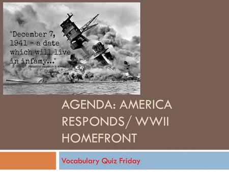AGENDA: AMERICA RESPONDS/ WWII HOMEFRONT Vocabulary Quiz Friday.