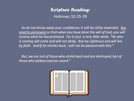 Scripture Reading: Hebrews 10:35-39 So do not throw away your confidence; it will be richly rewarded. You need to persevere so that when you have done.