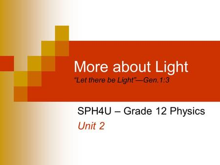 "More about Light ""Let there be Light""—Gen.1:3 SPH4U – Grade 12 Physics Unit 2."