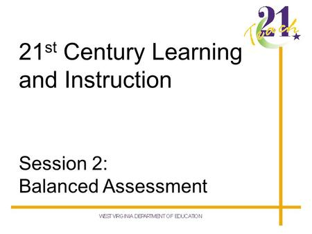 21 st Century Learning and Instruction Session 2: Balanced Assessment.