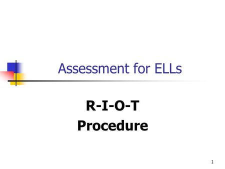 1 Assessment for ELLs R-I-O-T Procedure. 2 RIOT PROCEDURE Review all pertinent documents and background information Interview students at selected intervals.