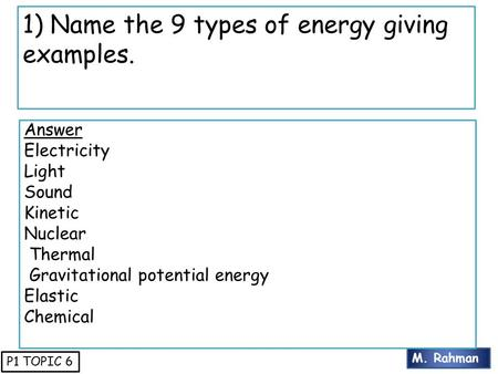 M. Rahman P1 TOPIC 6 1) Name the 9 types of energy giving examples. Answer Electricity Light Sound Kinetic Nuclear Thermal Gravitational potential energy.