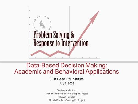 Data-Based Decision Making: Academic and Behavioral Applications Just Read RtI Institute July 2, 2008 Stephanie Martinez Florida Positive Behavior Support.