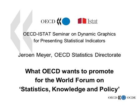 1 OECD-ISTAT Seminar on Dynamic Graphics for Presenting Statistical Indicators Jeroen Meyer, OECD Statistics Directorate What OECD wants to promote for.