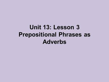 Unit 13: Lesson 3 Prepositional Phrases as Adverbs.