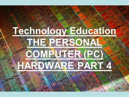 Technology Education THE PERSONAL COMPUTER (PC) HARDWARE PART 4.
