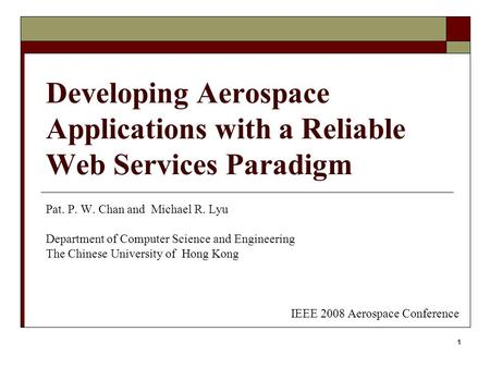 1 Developing Aerospace Applications with a Reliable Web Services Paradigm Pat. P. W. Chan and Michael R. Lyu Department of Computer Science and Engineering.