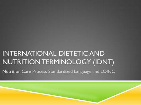 INTERNATIONAL DIETETIC AND NUTRITION TERMINOLOGY (IDNT) Nutrition Care Process Standardized Language and LOINC.