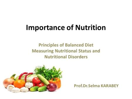 Importance of Nutrition Principles of Balanced Diet Measuring Nutritional Status and Nutritional Disorders Prof.Dr.Selma KARABEY.
