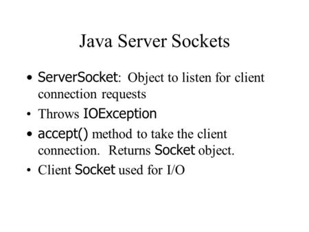 Java Server Sockets ServerSocket : Object to listen for client connection requests Throws IOException accept() method to take the client connection. Returns.