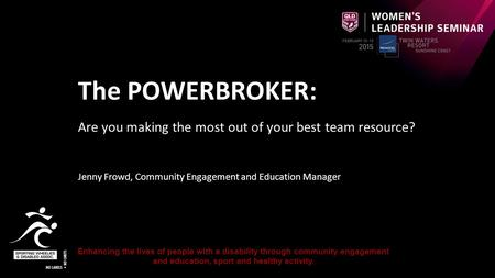 The POWERBROKER: Are you making the most out of your best team resource? Jenny Frowd, Community Engagement and Education Manager Enhancing the lives of.