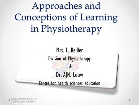 Approaches and Conceptions of Learning in Physiotherapy Mrs. L. Keiller Division of Physiotherapy & Dr. AJN. Louw Centre for health sciences education.