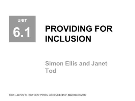 PROVIDING FOR INCLUSION Simon Ellis and Janet Tod From: Learning to Teach in the Primary School 2nd edition, Routledge © 2010 UNIT 6.1.