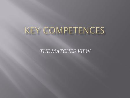 THE MATCHES VIEW.  Key competences represent a transferable, multifunctional package of knowledge, skills and attitudes that all individuals need for.