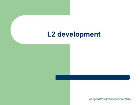 L2 development Adapted from Franceschina (2004). What do we study when we study (L2) development? Developmental sequences Mechanisms that cause these.