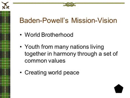 Baden-Powell's Mission-Vision World Brotherhood Youth from many nations living together in harmony through a set of common values Creating world peace.