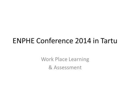 ENPHE Conference 2014 in Tartu Work Place Learning & Assessment.