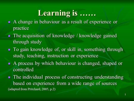 1 Learning is …… A change in behaviour as a result of experience or practice A change in behaviour as a result of experience or practice The acquisition.