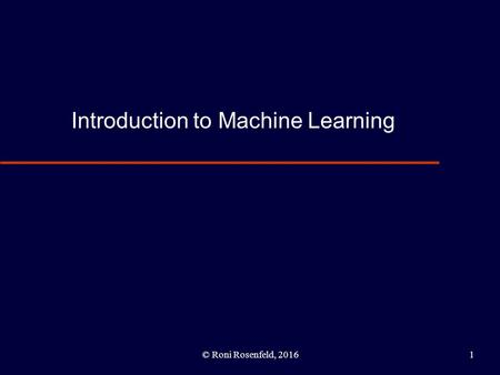 Introduction to Machine Learning © Roni Rosenfeld, 20161.