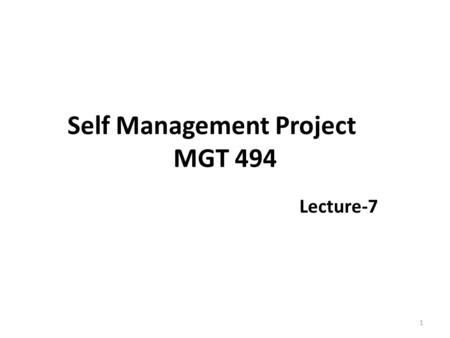 Self Management Project MGT 494 Lecture-7 1. Recap Teaching versus Learning The Learning Process – Auditory – Visual – Kinesthetic Self-Assessments 2.