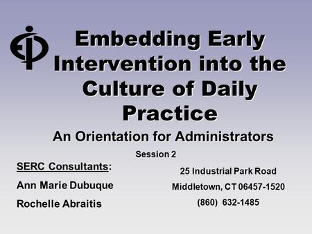 Embedding Early Intervention into the Culture of Daily Practice An Orientation for Administrators SERC Consultants: Ann Marie Dubuque Rochelle Abraitis.