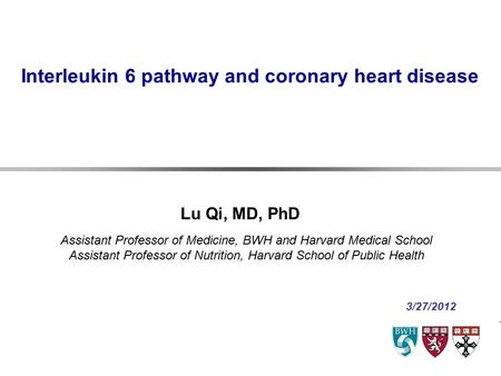 Interleukin 6 pathway and coronary heart disease Assistant Professor of Medicine, BWH and Harvard Medical School Assistant Professor of Nutrition, Harvard.