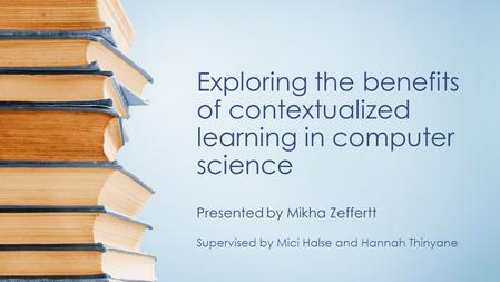 Exploring the benefits of contextualized learning in computer science Presented by Mikha Zeffertt Supervised by Mici Halse and Hannah Thinyane.