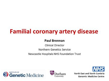 Familial coronary artery disease Paul Brennan Clinical Director Northern Genetics Service Newcastle Hospitals NHS Foundation Trust North East and North.