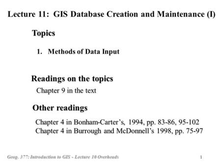 Geog. 377: Introduction to GIS - Lecture 10 Overheads 1 1. 1.Methods of Data Input Topics Lecture 11: GIS Database Creation and Maintenance (I) Readings.