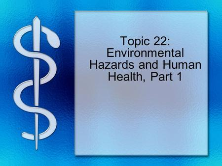Topic 22: Environmental Hazards and Human Health, Part 1.