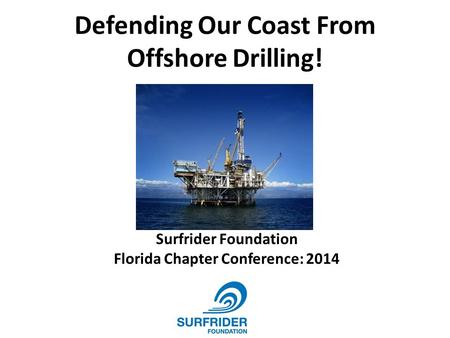Defending Our Coast From Offshore Drilling! Surfrider Foundation Florida Chapter Conference: 2014.