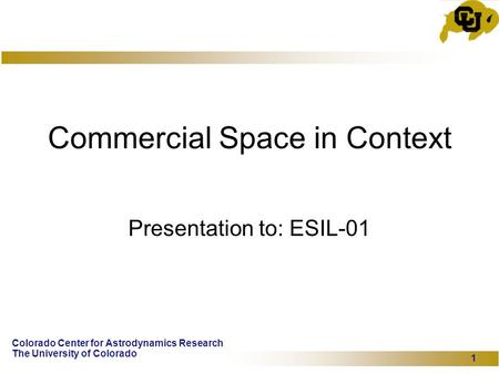 Colorado Center for Astrodynamics Research The University of Colorado 1 Commercial Space in Context Presentation to: ESIL-01.