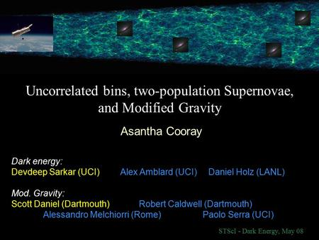 Uncorrelated bins, two-population Supernovae, and Modified Gravity Asantha Cooray STScI - Dark Energy, May 08 Dark energy: Devdeep Sarkar (UCI) Alex Amblard.
