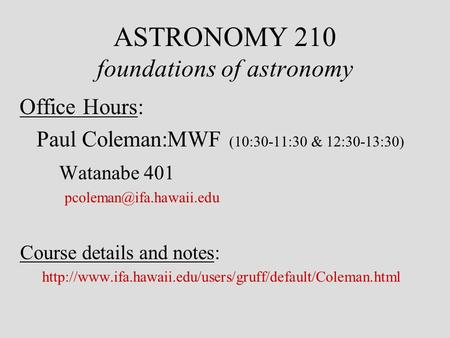 ASTRONOMY 210 foundations of astronomy Office Hours: Paul Coleman:MWF (10:30-11:30 & 12:30-13:30) Watanabe 401 Course details and.
