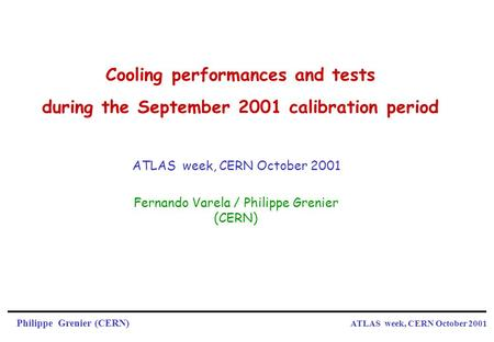 Philippe Grenier (CERN) ATLAS week, CERN October 2001 Cooling performances and tests during the September 2001 calibration period Fernando Varela / Philippe.