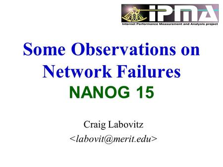 Some Observations on Network Failures NANOG 15 Craig Labovitz.