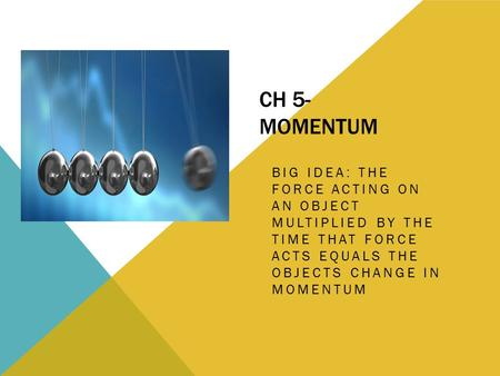 CH 5- MOMENTUM BIG IDEA: THE FORCE ACTING ON AN OBJECT MULTIPLIED BY THE TIME THAT FORCE ACTS EQUALS THE OBJECTS CHANGE IN MOMENTUM.