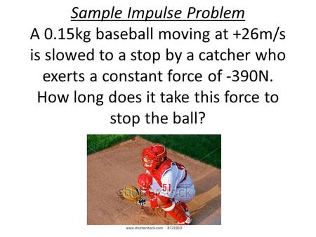 Sample Impulse Problem A 0.15kg baseball moving at +26m/s is slowed to a stop by a catcher who exerts a constant force of -390N. How long does it take.