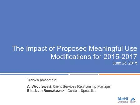 The Impact of Proposed Meaningful Use Modifications for 2015-2017 June 23, 2015 Today's presenters: Al Wroblewski, Client Services Relationship Manager.
