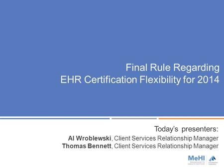 Final Rule Regarding EHR Certification Flexibility for 2014 Today's presenters: Al Wroblewski, Client Services Relationship Manager Thomas Bennett, Client.