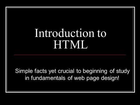 Introduction to HTML Simple facts yet crucial to beginning of study in fundamentals of web page design!