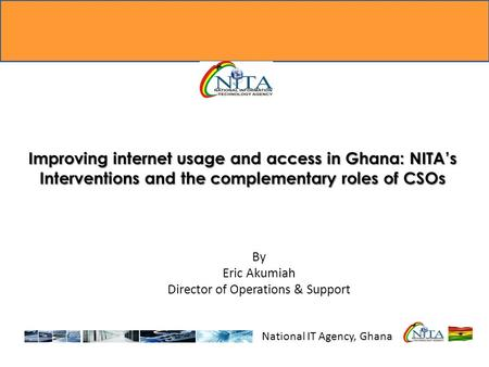 Improving internet usage and access in Ghana: NITA's Interventions and the complementary roles of CSOs National IT Agency, Ghana By Eric Akumiah Director.