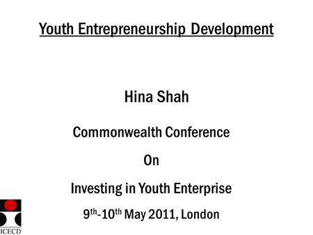 Youth Entrepreneurship Development Hina Shah Commonwealth Conference On Investing in Youth Enterprise 9 th -10 th May 2011, London.