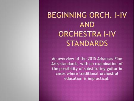 An overview of the 2015 Arkansas Fine Arts standards, with an examination of the possibility of substituting guitar in cases where traditional orchestral.