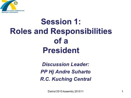1 Session 1: Roles and Responsibilities of a President Discussion Leader: PP Hj Andre Suharto R.C. Kuching Central District 3310 Assembly 2010/11 1.