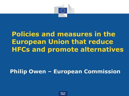 Climate Action Policies and measures in the European Union that reduce HFCs and promote alternatives Philip Owen – European Commission.