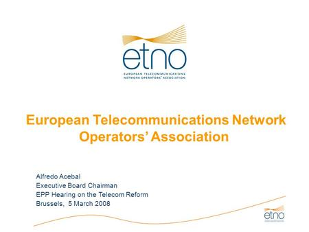 European Telecommunications Network Operators' Association Alfredo Acebal Executive Board Chairman EPP Hearing on the Telecom Reform Brussels, 5 March.