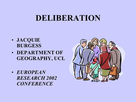 DELIBERATION JACQUIE BURGESS DEPARTMENT OF GEOGRAPHY, UCL EUROPEAN RESEARCH 2002 CONFERENCE.