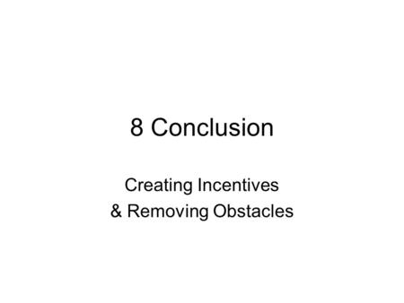 8 Conclusion Creating Incentives & Removing Obstacles.